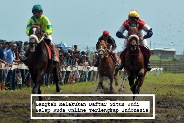 Langkah Melakukan Daftar Situs Judi Balap Kuda Online Terlengkap Indonesia